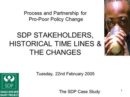The SDP Case Study 1 Process and Partnership for Pro-Poor Policy Change SDP STAKEHOLDERS, HISTORICAL TIME LINES & THE CHANGES Tuesday, 22nd February 2005.