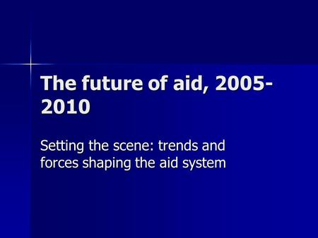 The future of aid, 2005- 2010 Setting the scene: trends and forces shaping the aid system.