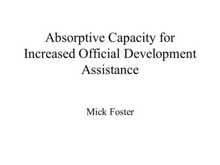 Absorptive Capacity for Increased Official Development Assistance Mick Foster.