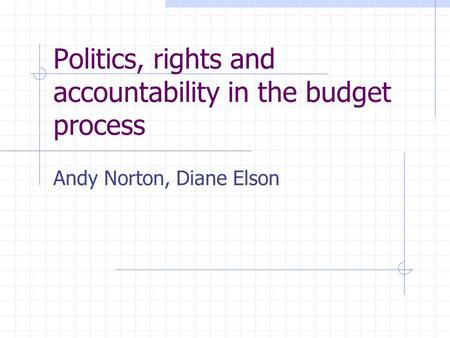Politics, rights and accountability in the budget process Andy Norton, Diane Elson.