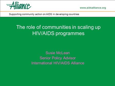 Www.aidsalliance.org Supporting community action on AIDS in developing countries The role of communities in scaling up HIV/AIDS programmes Susie McLean.