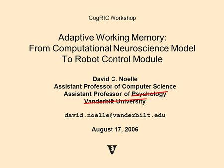 CogRIC Workshop Adaptive Working Memory: From Computational Neuroscience Model To Robot Control Module David C. Noelle Assistant Professor of Computer.