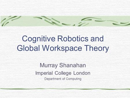 Cognitive Robotics and Global Workspace Theory Murray Shanahan Imperial College London Department of Computing.