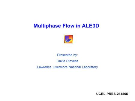 Multiphase Flow in ALE3D Presented by: David Stevens Lawrence Livermore National Laboratory UCRL-PRES-214865.