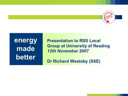Presentation to RSS Local Group at University of Reading 12th November 2007 Dr Richard Westoby (SSE) energy made better.