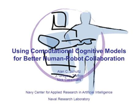 Using Computational Cognitive Models for Better Human-Robot Collaboration Alan C. Schultz J. Gregory Trafton Nick Cassimatis Navy Center for Applied Research.