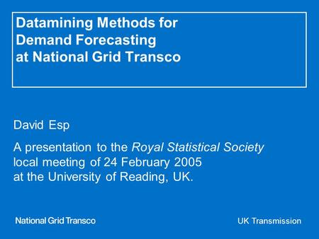 UK Transmission Datamining Methods for Demand Forecasting at National Grid Transco David Esp A presentation to the Royal Statistical Society local meeting.