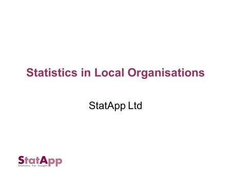 Statistics in Local Organisations StatApp Ltd. Small Reading based company Run by two ex academic statisticians (University of Reading) Currently 2 senior.
