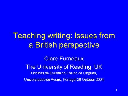 1 Teaching writing: Issues from a British perspective Clare Furneaux The University of Reading, UK Oficinas de Escrita no Ensino de Línguas, Universidade.
