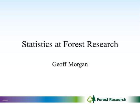 Statistics at Forest Research Geoff Morgan. Forestry Commission Formed in 1919 as a response to the shortage of timber caused by the war. Manages about.
