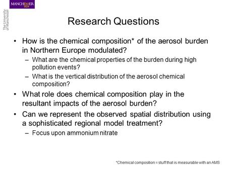 Research Questions How is the chemical composition* of the aerosol burden in Northern Europe modulated? –What are the chemical properties of the burden.