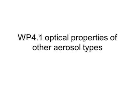 WP4.1 optical properties of other aerosol types. What do you want? Refractive indices, size distribution (log- normal mode parameters) etc OR Pre-calculated.