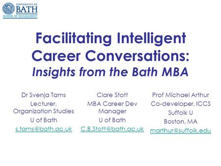 Facilitating Intelligent Career Conversations: Insights from the Bath MBA Dr Svenja Tams Lecturer, Organization Studies U of Bath Clare.