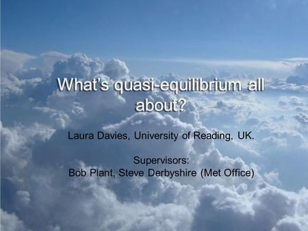 Laura Davies, University of Reading, UK. Supervisors: Bob Plant, Steve Derbyshire (Met Office)