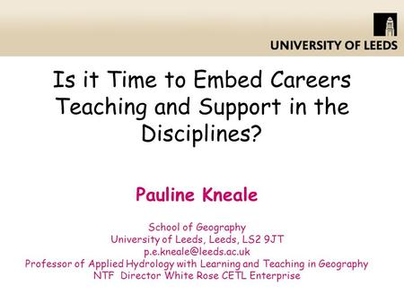 Is it Time to Embed Careers Teaching and Support in the Disciplines? Pauline Kneale School of Geography University of Leeds, Leeds, LS2 9JT