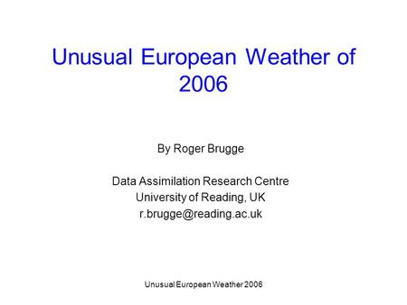 Unusual European Weather 2006 Unusual European Weather of 2006 By Roger Brugge Data Assimilation Research Centre University of Reading, UK
