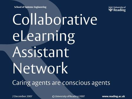 © University of Reading 2007 www.reading.ac.uk School of Systems Engineering 2 December 2007 Collaborative eLearning Assistant Network Caring agents are.