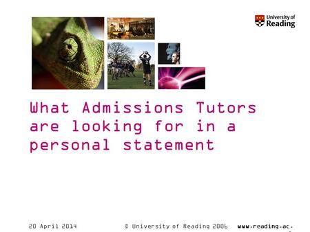 © University of Reading 2006www.reading.ac. uk 20 April 2014 What Admissions Tutors are looking for in a personal statement.