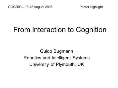 From Interaction to Cognition Guido Bugmann Robotics and Intelligent Systems University of Plymouth, UK COGRIC – 16-18 August 2006 Poster Highlight.