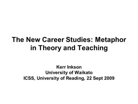 The New Career Studies: Metaphor in Theory and Teaching Kerr Inkson University of Waikato ICSS, University of Reading, 22 Sept 2009.