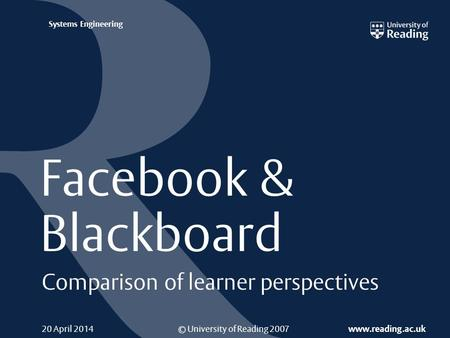 © University of Reading 2007 www.reading.ac.uk Systems Engineering 20 April 2014 Facebook & Blackboard Comparison of learner perspectives.