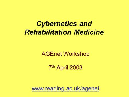 AGEnet Workshop 7 th April 2003 www.reading.ac.uk/agenet Cybernetics and Rehabilitation Medicine.