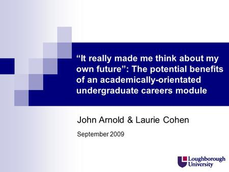 It really made me think about my own future: The potential benefits of an academically-orientated undergraduate careers module John Arnold & Laurie Cohen.