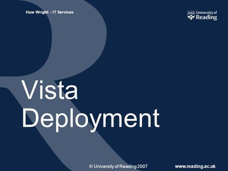 © University of Reading 2007www.reading.ac.uk Huw Wright - IT Services Vista Deployment.
