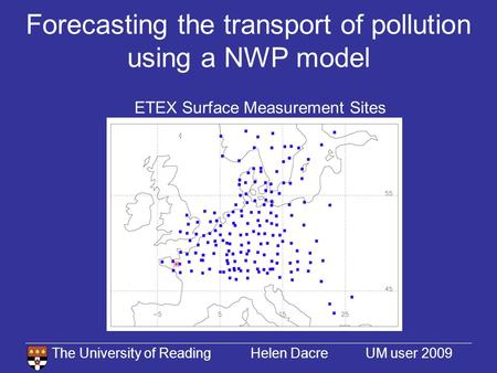 The University of Reading Helen Dacre UM user 2009 Forecasting the transport of pollution using a NWP model ETEX Surface Measurement Sites.