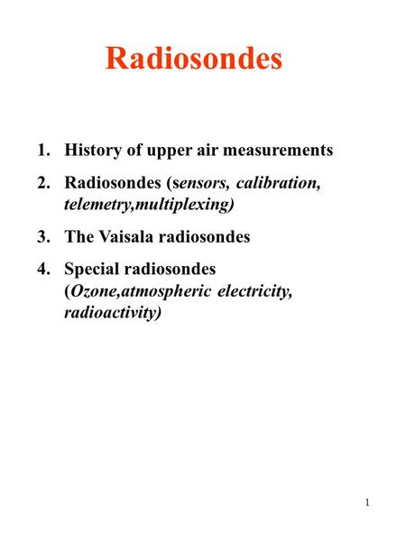 1 Radiosondes 1.History of upper air measurements 2.Radiosondes (sensors, calibration, telemetry,multiplexing) 3.The Vaisala radiosondes 4.Special radiosondes.
