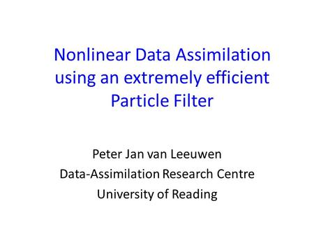 Nonlinear Data Assimilation using an extremely efficient Particle Filter Peter Jan van Leeuwen Data-Assimilation Research Centre University of Reading.