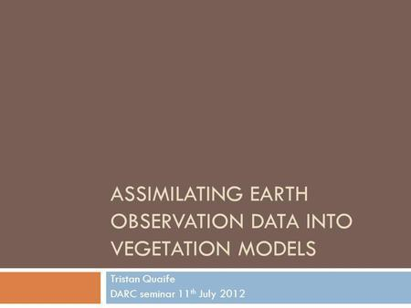 ASSIMILATING EARTH OBSERVATION DATA INTO VEGETATION MODELS Tristan Quaife DARC seminar 11 th July 2012.