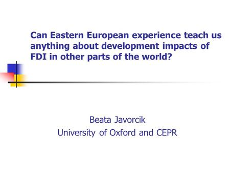Can Eastern European experience teach us anything about development impacts of FDI in other parts of the world? Beata Javorcik University of Oxford and.