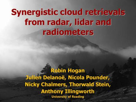 Robin Hogan Julien Delanoë, Nicola Pounder, Nicky Chalmers, Thorwald Stein, Anthony Illingworth University of Reading Synergistic cloud retrievals from.