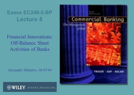 Essex EC248-2-SP Lecture 8 Financial Innovations: Off-Balance Sheet Activities of Banks Alexander Mihailov, 06/03/06.