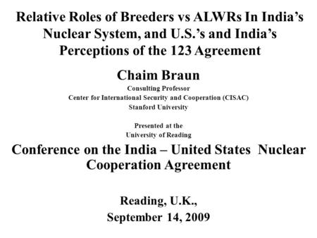 Relative Roles of Breeders vs ALWRs In Indias Nuclear System, and U.S.s and Indias Perceptions of the 123 Agreement Chaim Braun Consulting Professor Center.