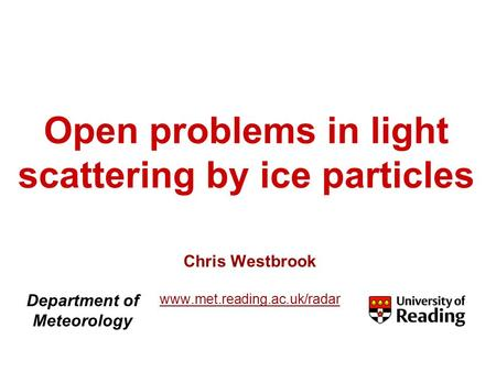 Open problems in light scattering by ice particles Chris Westbrook www.met.reading.ac.uk/radar Department of Meteorology.