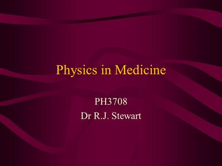 Physics in Medicine PH3708 Dr R.J. Stewart.