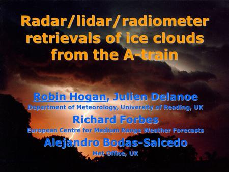 Robin Hogan, Julien Delanoe Department of Meteorology, University of Reading, UK Richard Forbes European Centre for Medium Range Weather Forecasts Alejandro.