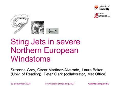 © University of Reading 2007www.reading.ac.uk Sting Jets in severe Northern European Windstoms Suzanne Gray, Oscar Martinez-Alvarado, Laura Baker (Univ.