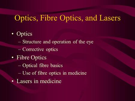 Optics, Fibre Optics, and Lasers Optics –Structure and operation of the eye –Corrective optics Fibre Optics –Optical fibre basics –Use of fibre optics.