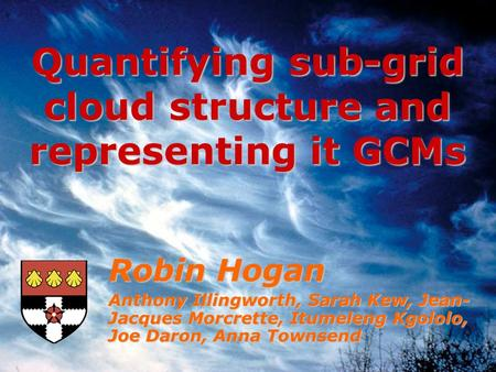 Robin Hogan Anthony Illingworth, Sarah Kew, Jean- Jacques Morcrette, Itumeleng Kgololo, Joe Daron, Anna Townsend Quantifying sub-grid cloud structure and.