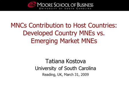 Tatiana Kostova University of South Carolina Reading, UK, March 31, 2009 MNCs Contribution to Host Countries: Developed Country MNEs vs. Emerging Market.