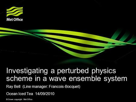 © Crown copyright Met Office Investigating a perturbed physics scheme in a wave ensemble system Ray Bell (Line manager: Francois-Bocquet) Ocean Iced Tea.
