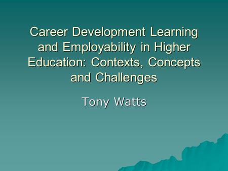 Career Development Learning and Employability in Higher Education: Contexts, Concepts and Challenges Tony Watts.