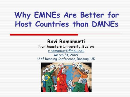 Why EMNEs Are Better for Host Countries than DMNEs Ravi Ramamurti Northeastern University, Boston March 31, 2009 U of Reading Conference,
