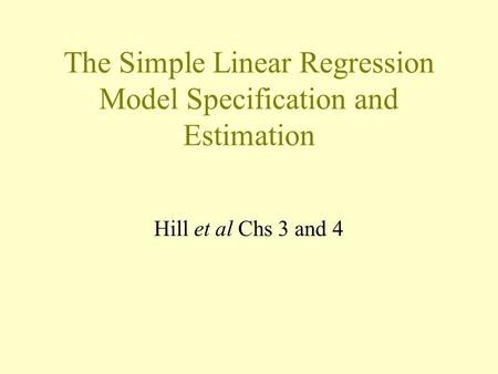 The Simple Linear Regression Model Specification and Estimation Hill et al Chs 3 and 4.