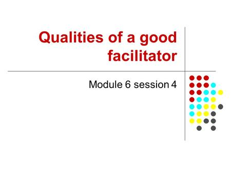 Qualities of a good facilitator Module 6 session 4.