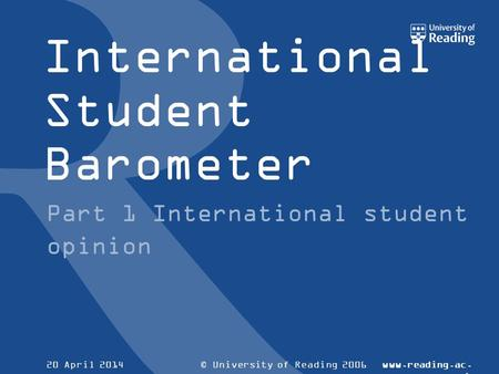 © University of Reading 2006www.reading.ac. uk 20 April 2014 International Student Barometer Part 1 International student opinion.