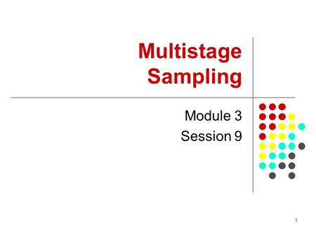 1 Multistage Sampling Module 3 Session 9. 2 Session Objectives To introduce Multistage sampling To help participants appreciate when to apply multi-stage.